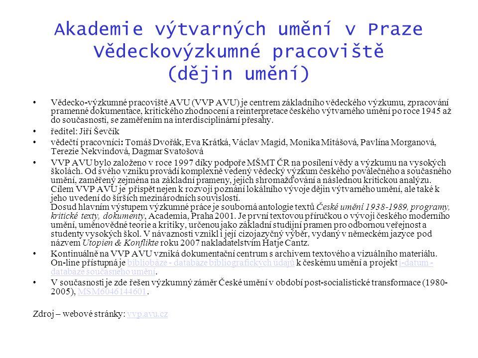 Akademie výtvarných umění v Praze Vědeckovýzkumné pracoviště (dějin umění) Vědecko-výzkumné pracoviště AVU (VVP AVU) je centrem základního vědeckého výzkumu, zpracování pramenné dokumentace, kritického zhodnocení a reinterpretace českého výtvarného umění po roce 1945 až do současnosti, se zaměřením na interdisciplinární přesahy.