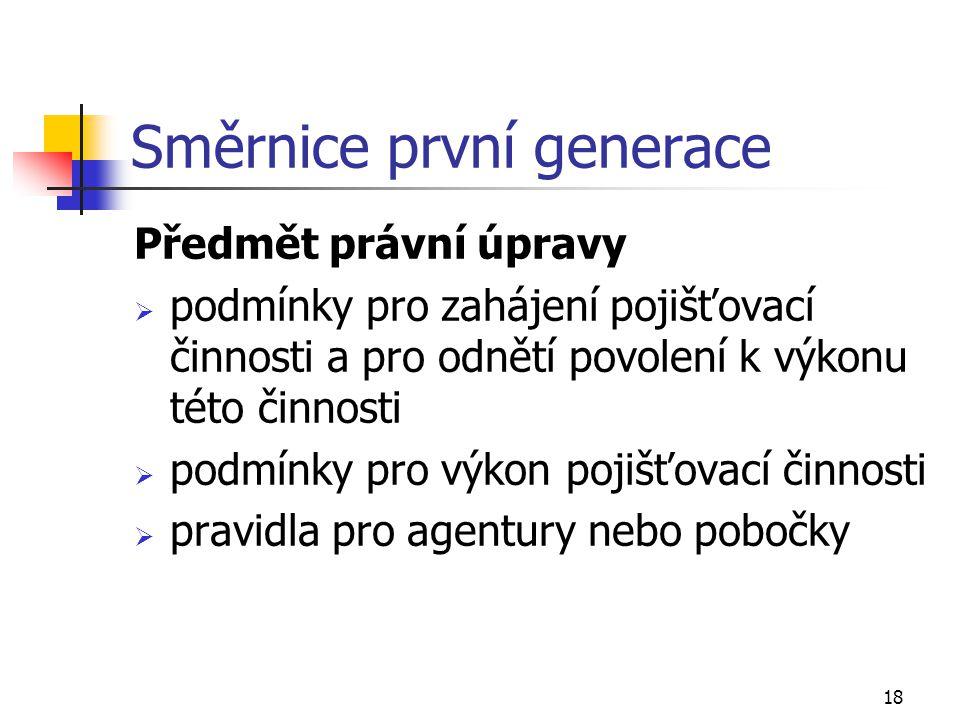 18 Směrnice první generace Předmět právní úpravy  podmínky pro zahájení pojišťovací činnosti a pro odnětí povolení k výkonu této činnosti  podmínky