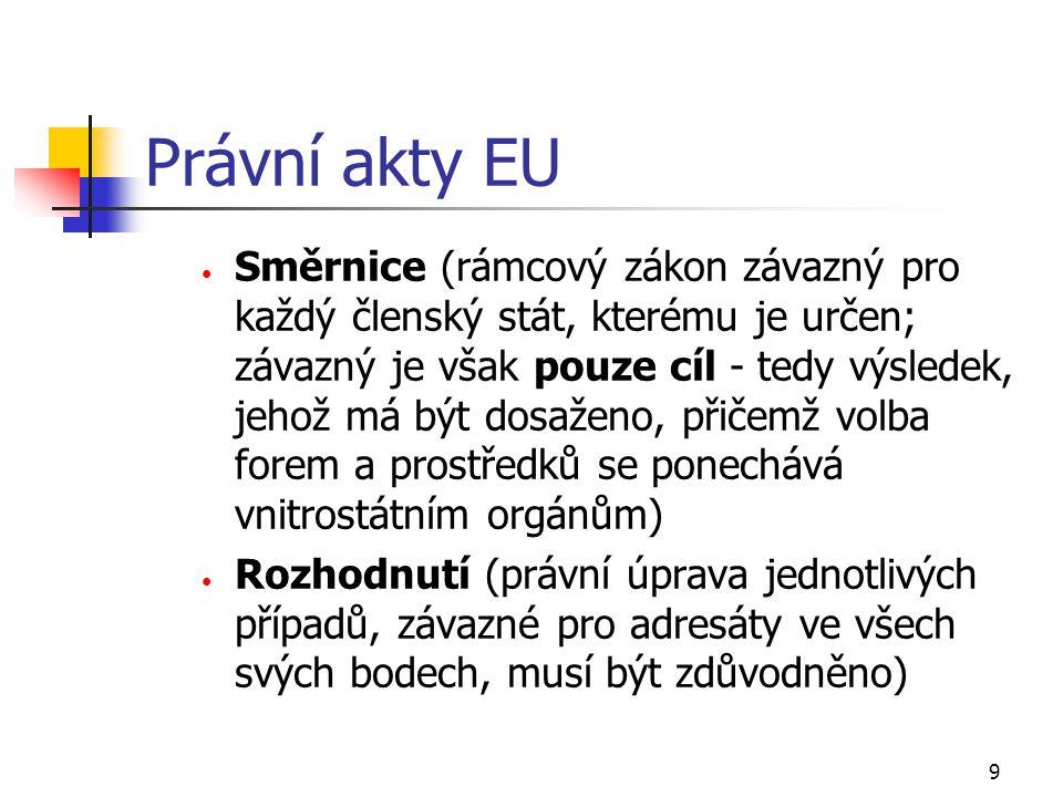 9 Právní akty EU Směrnice (rámcový zákon závazný pro každý členský stát, kterému je určen; závazný je však pouze cíl - tedy výsledek, jehož má být dos