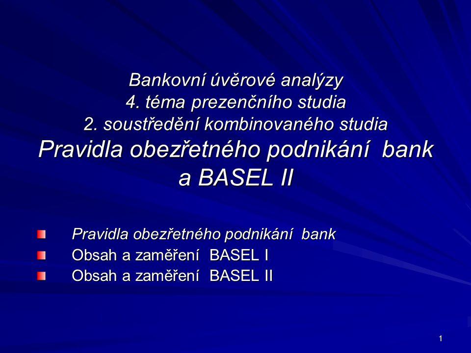 1 Bankovní úvěrové analýzy 4. téma prezenčního studia 2. soustředění kombinovaného studia Pravidla obezřetného podnikání bank a BASEL II Pravidla obez