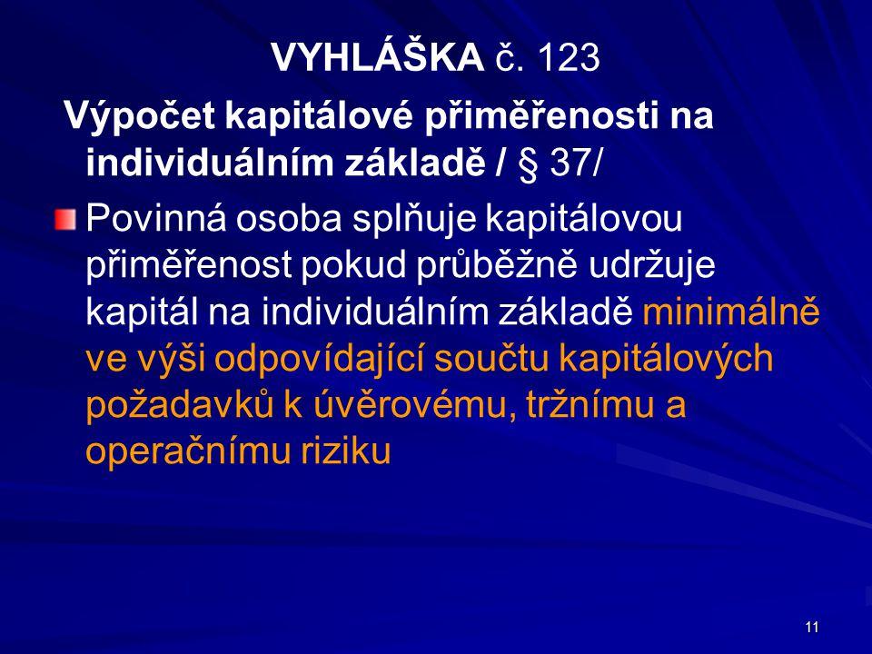 11 VYHLÁŠKA č. 123 Výpočet kapitálové přiměřenosti na individuálním základě / § 37/ Povinná osoba splňuje kapitálovou přiměřenost pokud průběžně udržu