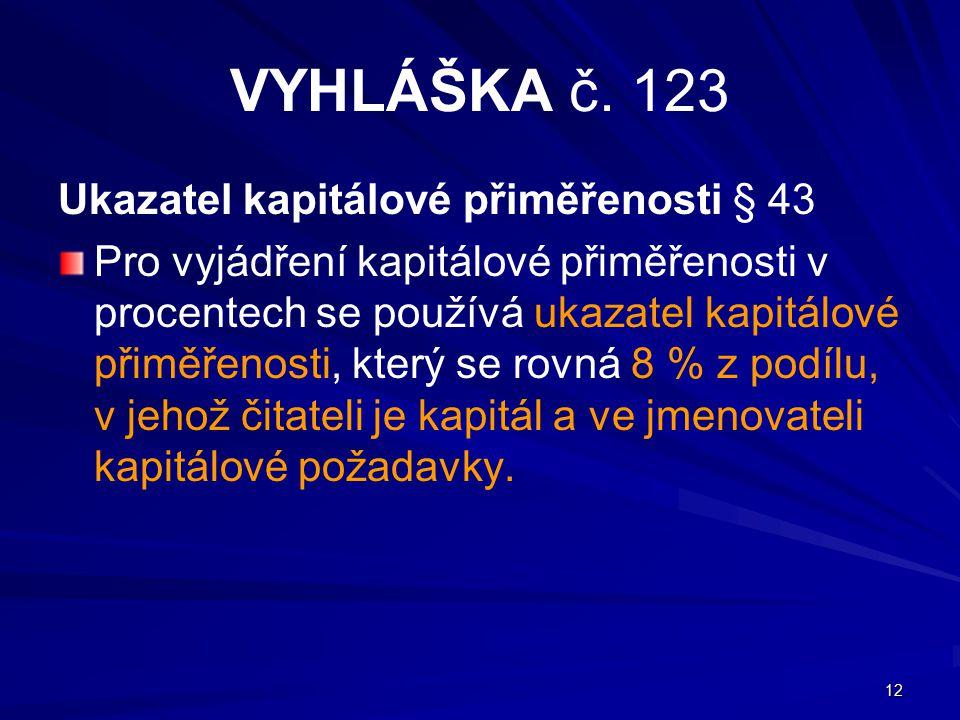 12 VYHLÁŠKA č. 123 Ukazatel kapitálové přiměřenosti § 43 Pro vyjádření kapitálové přiměřenosti v procentech se používá ukazatel kapitálové přiměřenost