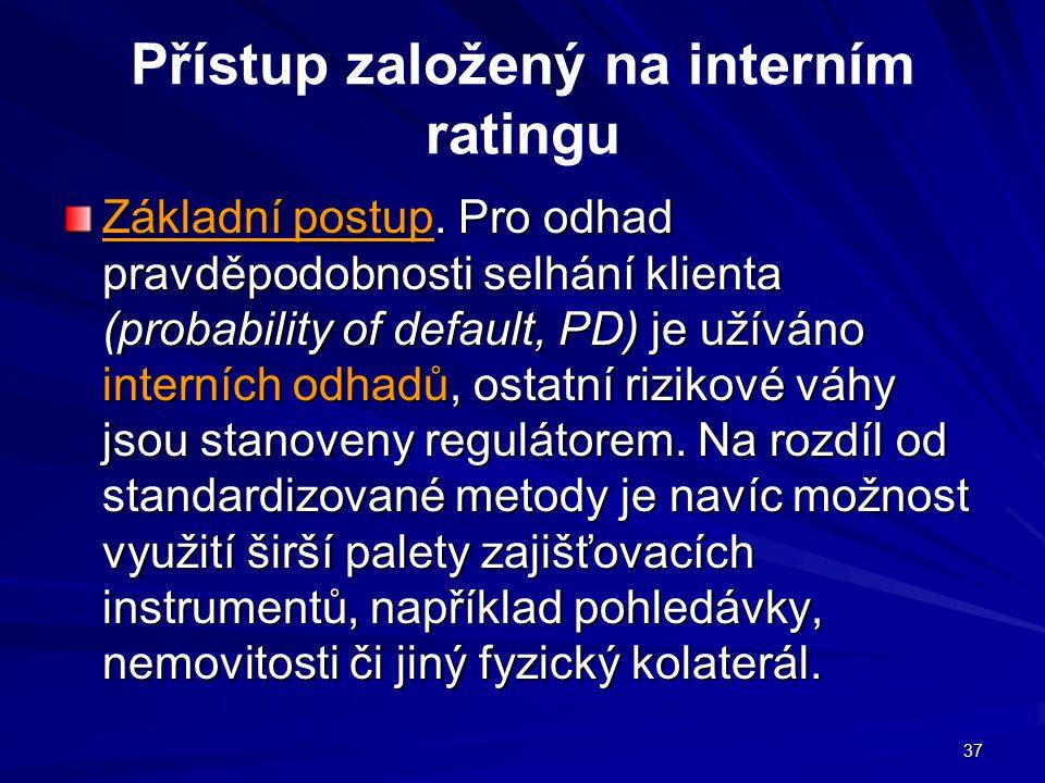 37 Přístup založený na interním ratingu Základní postup. Pro odhad pravděpodobnosti selhání klienta (probability of default, PD) je užíváno interních