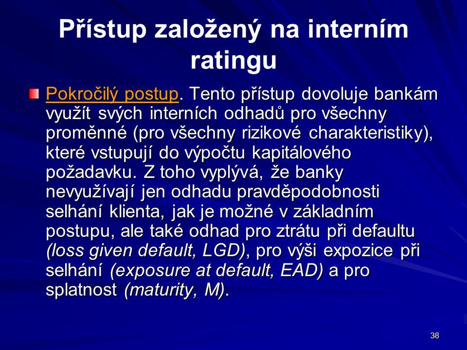 38 Přístup založený na interním ratingu Pokročilý postup. Tento přístup dovoluje bankám využít svých interních odhadů pro všechny proměnné (pro všechn