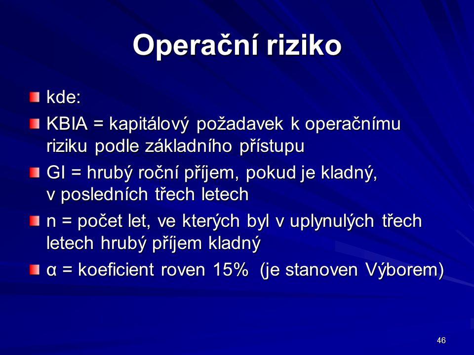 46 Operační riziko kde: KBIA = kapitálový požadavek k operačnímu riziku podle základního přístupu GI = hrubý roční příjem, pokud je kladný, v poslední