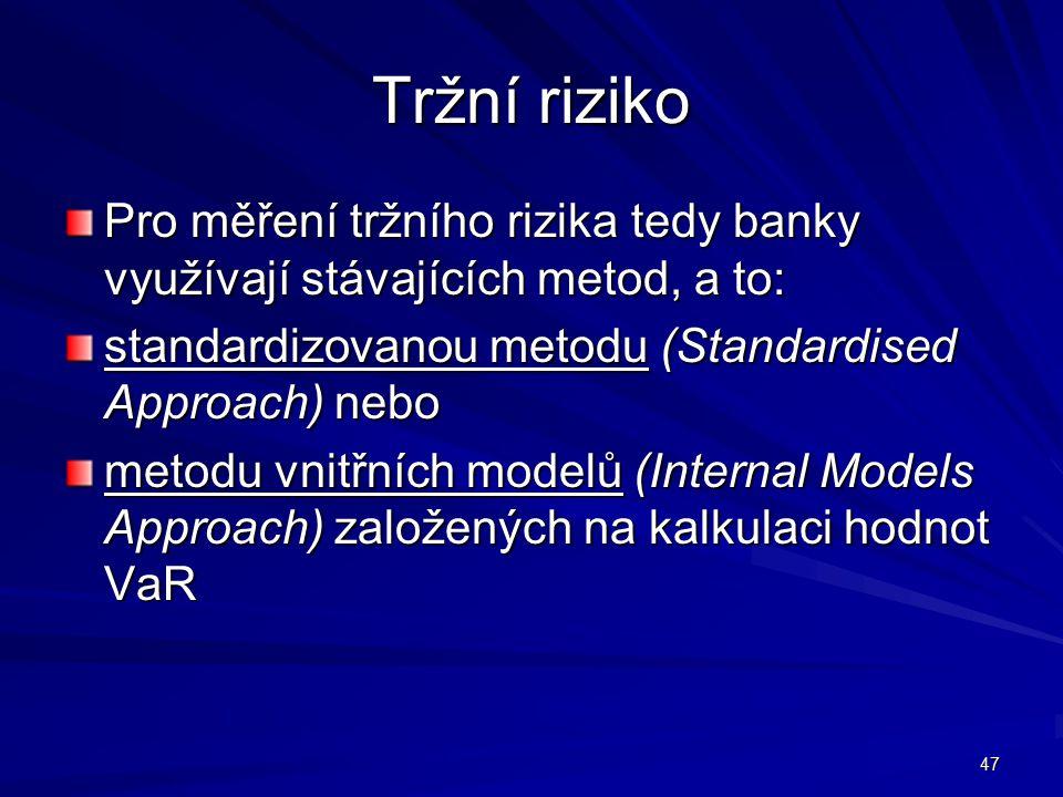 47 Tržní riziko Pro měření tržního rizika tedy banky využívají stávajících metod, a to: standardizovanou metodu (Standardised Approach) nebo metodu vn
