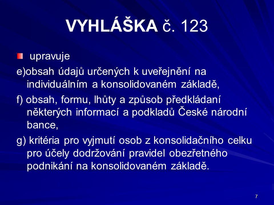 7 VYHLÁŠKA č. 123 upravuje e)obsah údajů určených k uveřejnění na individuálním a konsolidovaném základě, f) obsah, formu, lhůty a způsob předkládaní