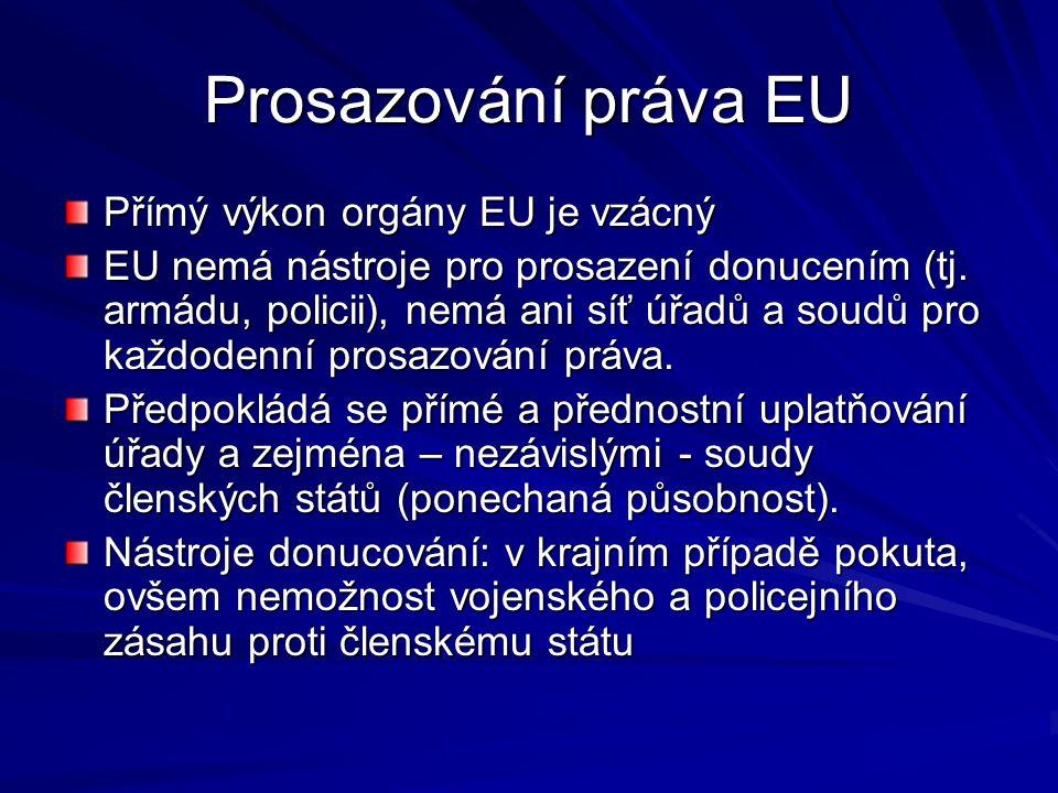 Prosazování práva EU Přímý výkon orgány EU je vzácný EU nemá nástroje pro prosazení donucením (tj. armádu, policii), nemá ani síť úřadů a soudů pro ka