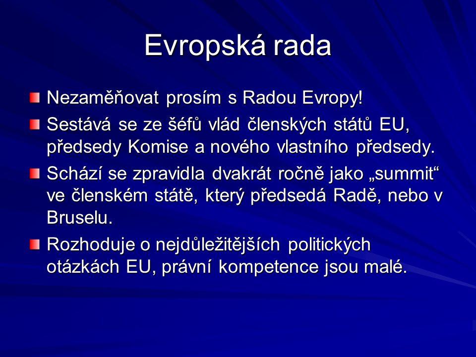Evropská rada Nezaměňovat prosím s Radou Evropy! Sestává se ze šéfů vlád členských států EU, předsedy Komise a nového vlastního předsedy. Schází se zp