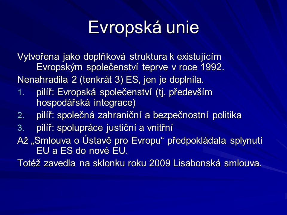 Evropská unie Vytvořena jako doplňková struktura k existujícím Evropským společenství teprve v roce 1992. Nenahradila 2 (tenkrát 3) ES, jen je doplnil