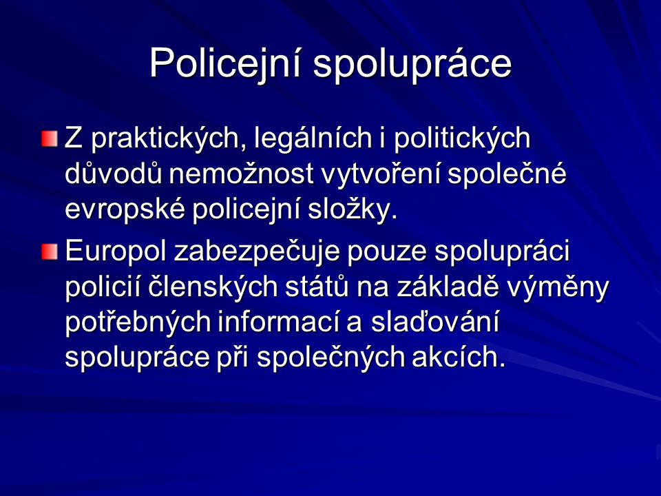 Policejní spolupráce Z praktických, legálních i politických důvodů nemožnost vytvoření společné evropské policejní složky. Europol zabezpečuje pouze s