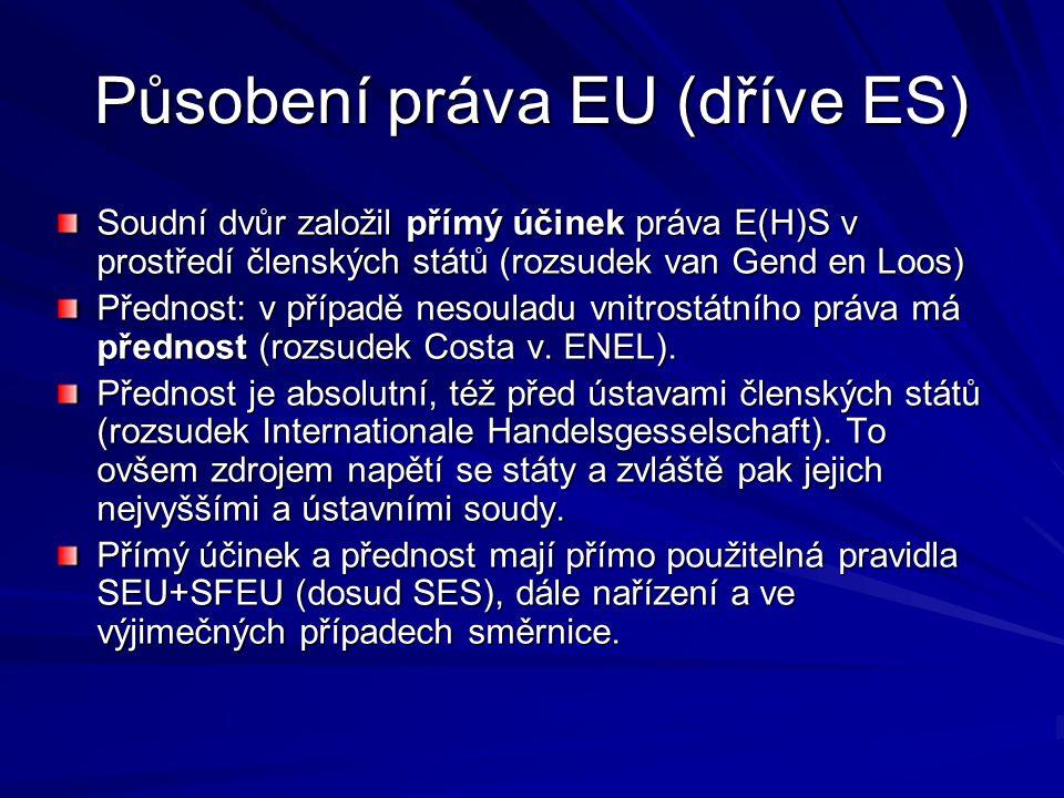 Působení práva EU (dříve ES) Soudní dvůr založil přímý účinek práva E(H)S v prostředí členských států (rozsudek van Gend en Loos) Přednost: v případě nesouladu vnitrostátního práva má přednost (rozsudek Costa v.