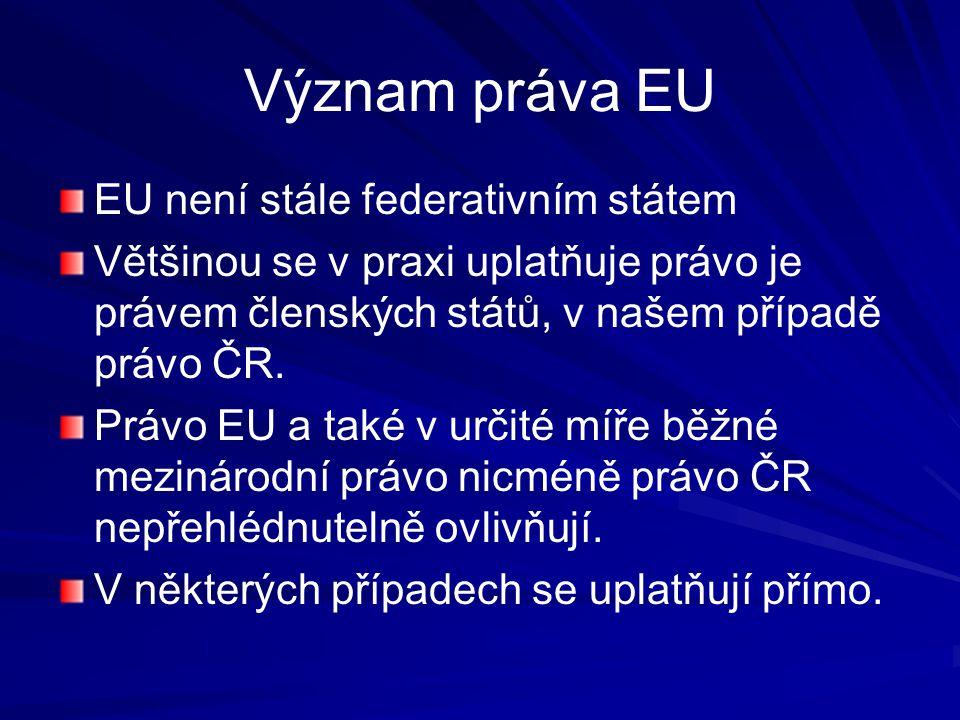 Význam práva EU EU není stále federativním státem Většinou se v praxi uplatňuje právo je právem členských států, v našem případě právo ČR.