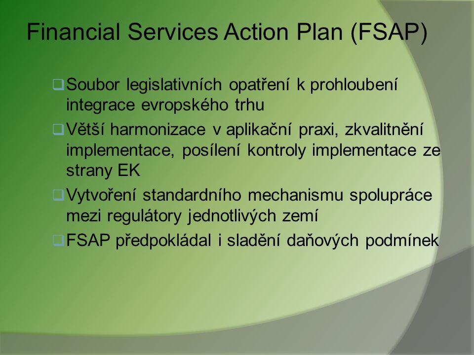 Financial Services Action Plan (FSAP)  Soubor legislativních opatření k prohloubení integrace evropského trhu  Větší harmonizace v aplikační praxi, zkvalitnění implementace, posílení kontroly implementace ze strany EK  Vytvoření standardního mechanismu spolupráce mezi regulátory jednotlivých zemí  FSAP předpokládal i sladění daňových podmínek