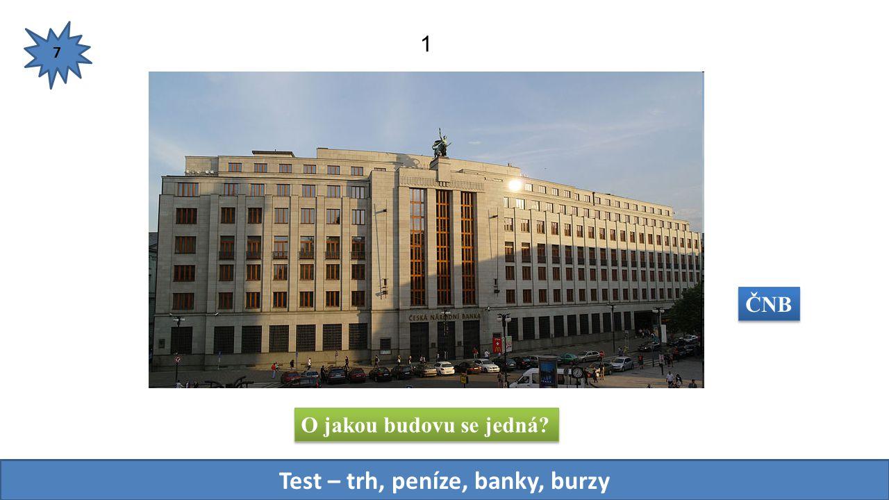O jakou budovu se jedná? 1 7 Test – trh, peníze, banky, burzy ČNB