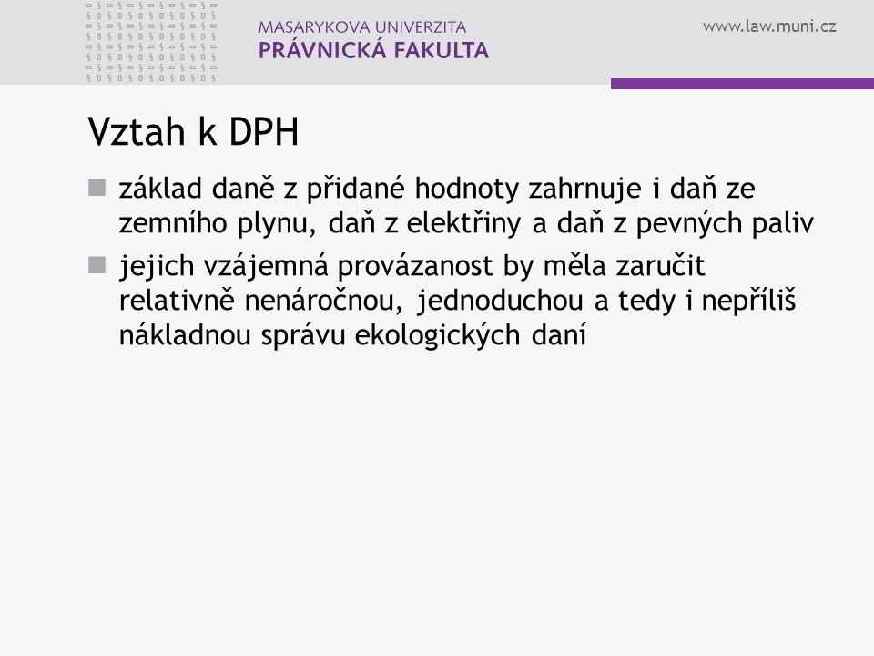 www.law.muni.cz Vztah k DPH základ daně z přidané hodnoty zahrnuje i daň ze zemního plynu, daň z elektřiny a daň z pevných paliv jejich vzájemná provázanost by měla zaručit relativně nenáročnou, jednoduchou a tedy i nepříliš nákladnou správu ekologických daní