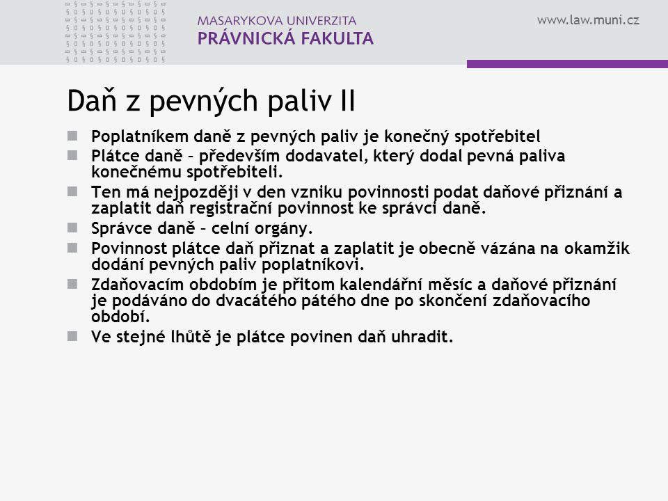 www.law.muni.cz Daň z pevných paliv II Poplatníkem daně z pevných paliv je konečný spotřebitel Plátce daně – především dodavatel, který dodal pevná pa