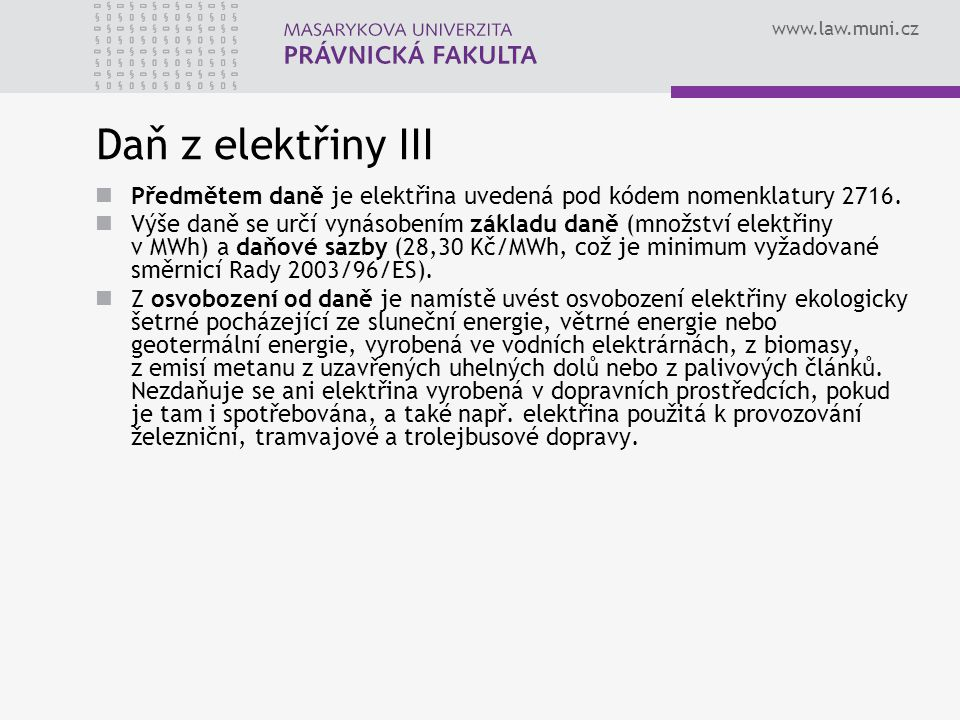 www.law.muni.cz Daň z elektřiny III Předmětem daně je elektřina uvedená pod kódem nomenklatury 2716. Výše daně se určí vynásobením základu daně (množs