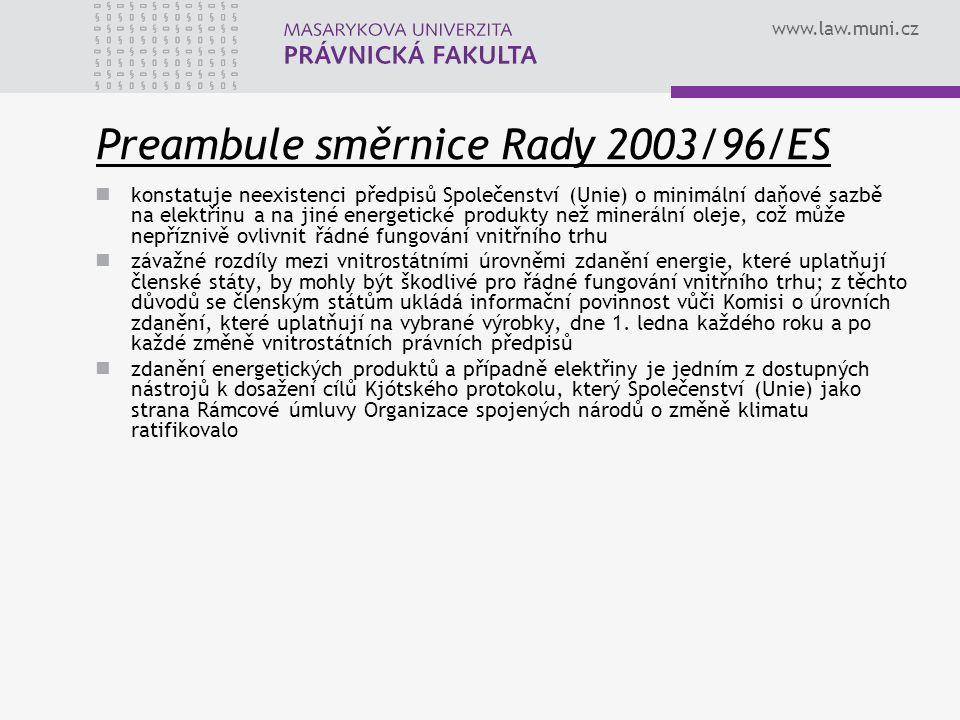 www.law.muni.cz Preambule směrnice Rady 2003/96/ES konstatuje neexistenci předpisů Společenství (Unie) o minimální daňové sazbě na elektřinu a na jiné energetické produkty než minerální oleje, což může nepříznivě ovlivnit řádné fungování vnitřního trhu závažné rozdíly mezi vnitrostátními úrovněmi zdanění energie, které uplatňují členské státy, by mohly být škodlivé pro řádné fungování vnitřního trhu; z těchto důvodů se členským státům ukládá informační povinnost vůči Komisi o úrovních zdanění, které uplatňují na vybrané výrobky, dne 1.