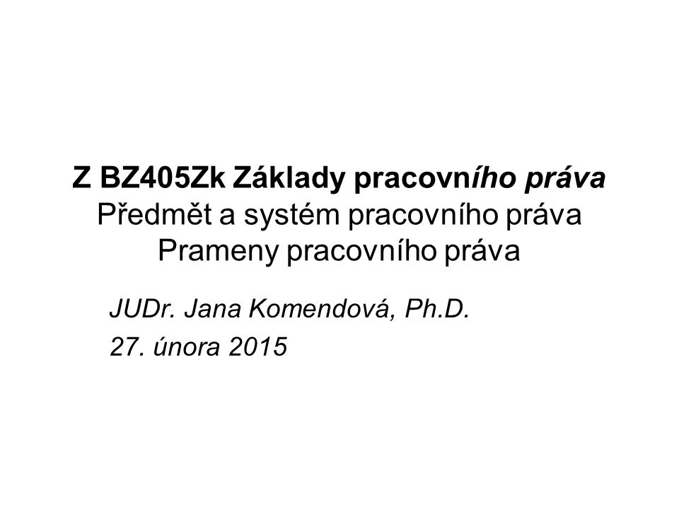 JUDr. Jana Komendová, Ph.D. 27. února 2015 Z BZ405Zk Základy pracovního práva Předmět a systém pracovního práva Prameny pracovního práva