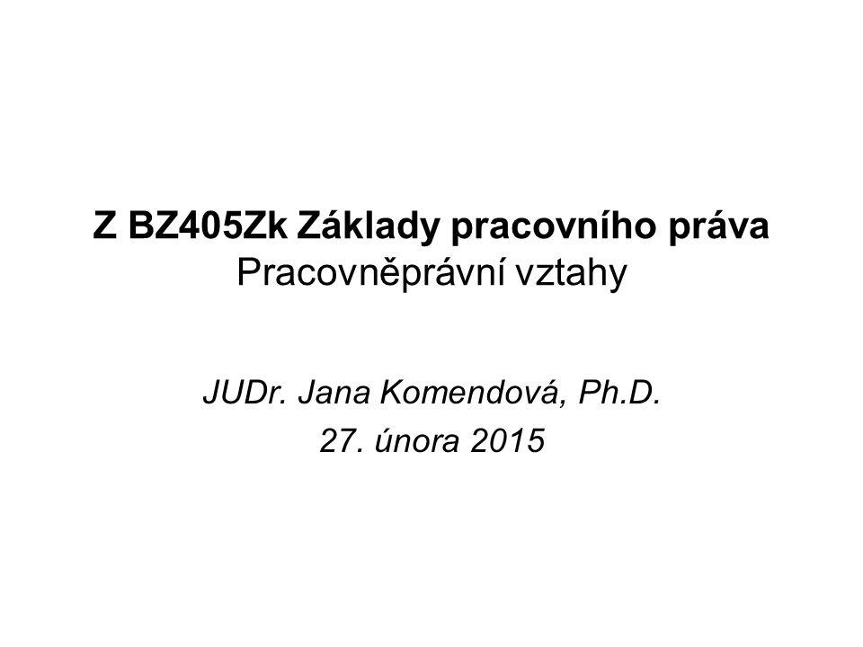 Z BZ405Zk Základy pracovního práva Pracovněprávní vztahy JUDr. Jana Komendová, Ph.D. 27. února 2015