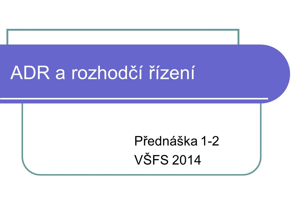 ADR a rozhodčí řízení Přednáška 1-2 VŠFS 2014