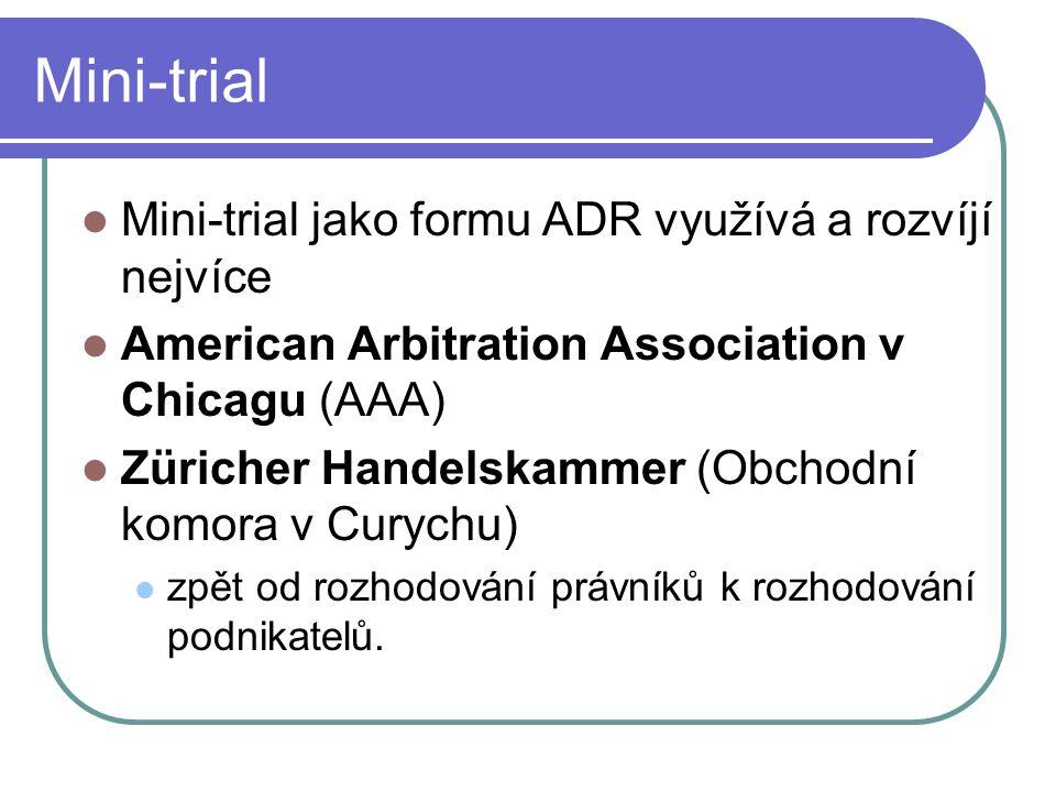 Mini-trial Mini-trial jako formu ADR využívá a rozvíjí nejvíce American Arbitration Association v Chicagu (AAA) Züricher Handelskammer (Obchodní komora v Curychu) zpět od rozhodování právníků k rozhodování podnikatelů.