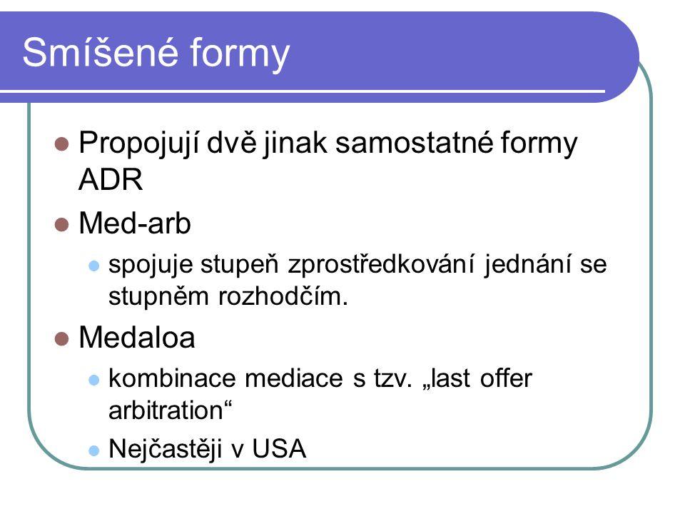 Smíšené formy Propojují dvě jinak samostatné formy ADR Med-arb spojuje stupeň zprostředkování jednání se stupněm rozhodčím. Medaloa kombinace mediace