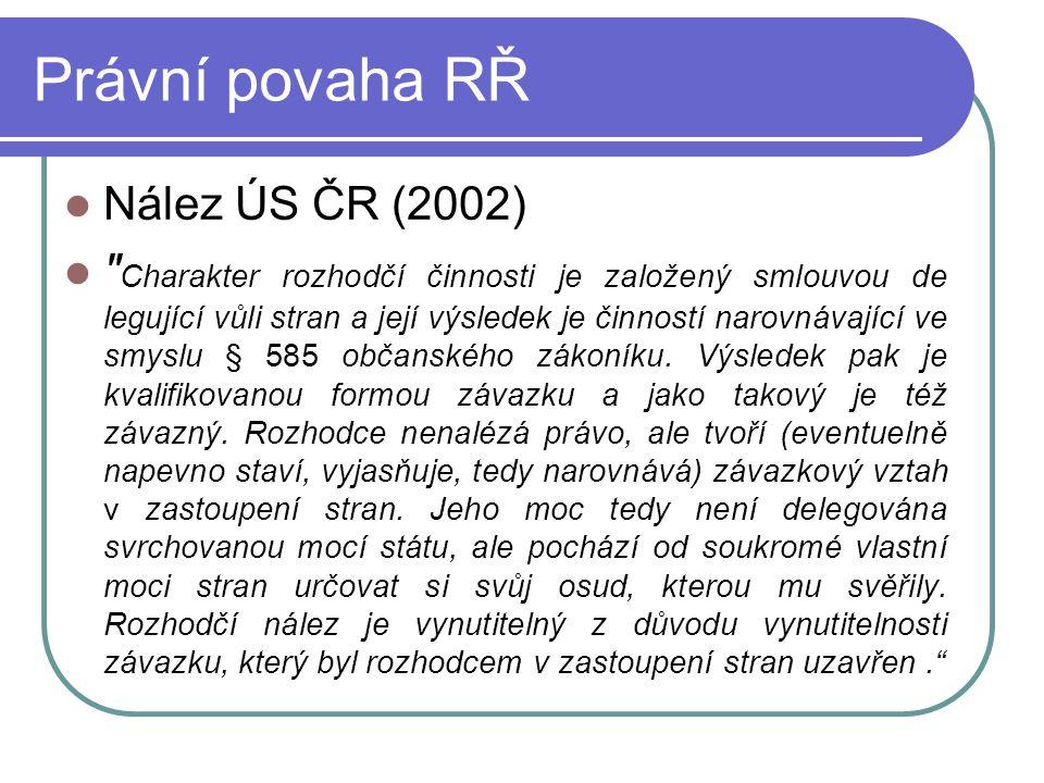 Právní povaha RŘ Nález ÚS ČR (2002) Charakter rozhodčí činnosti je založený smlouvou de legující vůli stran a její výsledek je činností narovnávající ve smyslu § 585 občanského zákoníku.