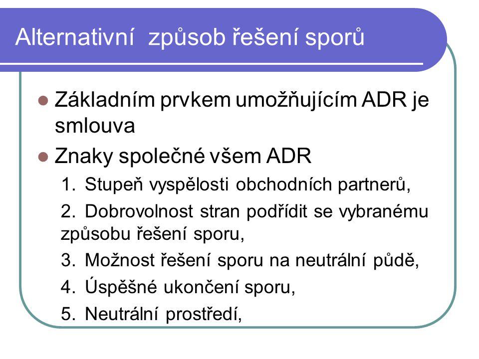 Alternativní způsob řešení sporů Základním prvkem umožňujícím ADR je smlouva Znaky společné všem ADR 1.Stupeň vyspělosti obchodních partnerů, 2.Dobrovolnost stran podřídit se vybranému způsobu řešení sporu, 3.Možnost řešení sporu na neutrální půdě, 4.Úspěšné ukončení sporu, 5.Neutrální prostředí,