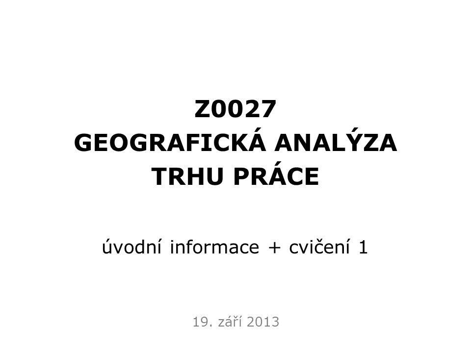 Z0027 GEOGRAFICKÁ ANALÝZA TRHU PRÁCE úvodní informace + cvičení 1 19. září 2013