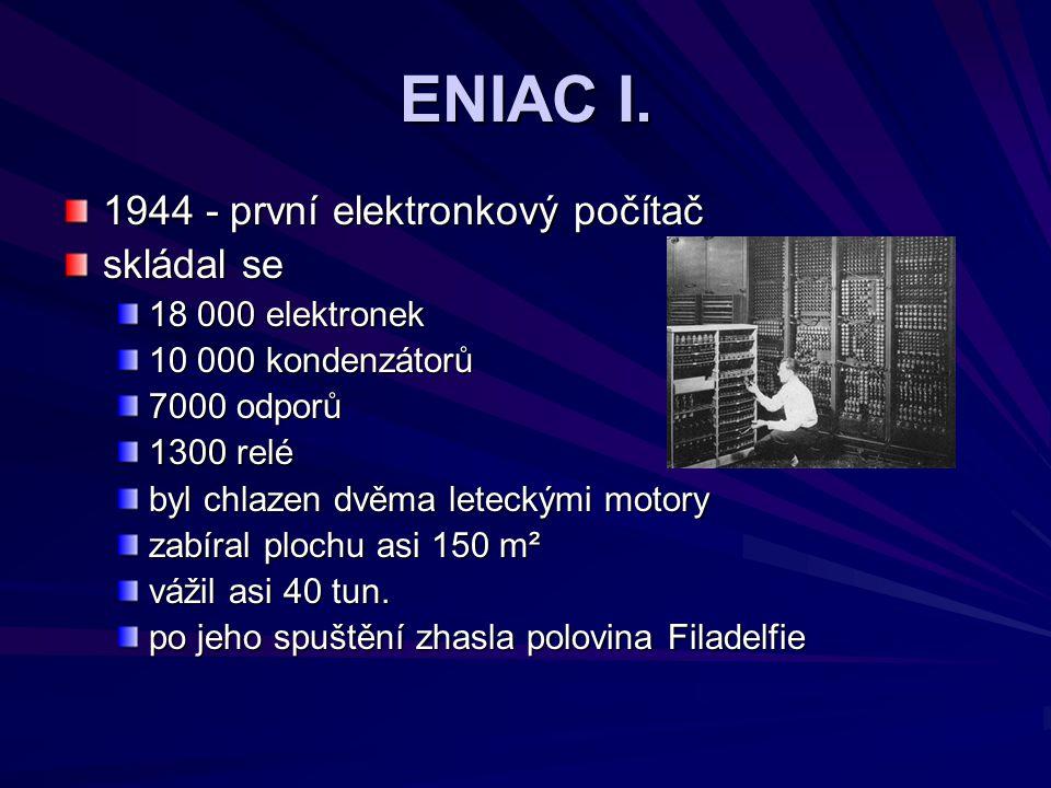 ENIAC I. 1944 - první elektronkový počítač skládal se 18 000 elektronek 10 000 kondenzátorů 7000 odporů 1300 relé byl chlazen dvěma leteckými motory z