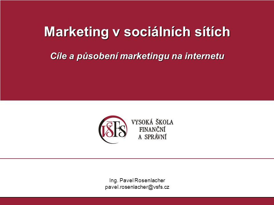 Marketing v sociálních sítích Cíle a působení marketingu na internetu Ing. Pavel Rosenlacher pavel.rosenlacher@vsfs.cz