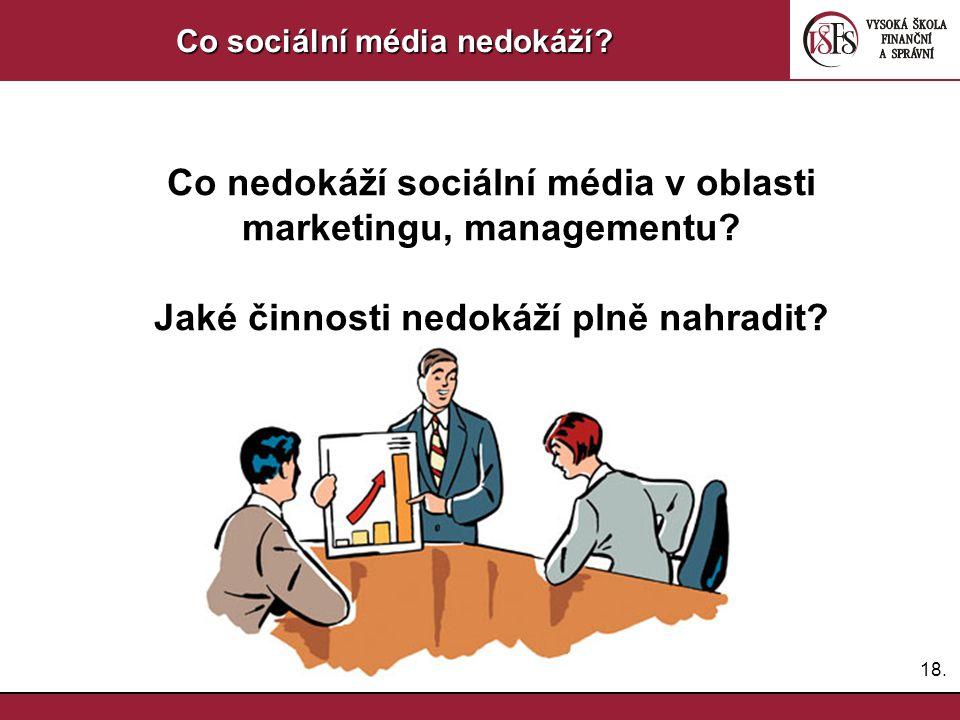 18. Co sociální média nedokáží? Co nedokáží sociální média v oblasti marketingu, managementu? Jaké činnosti nedokáží plně nahradit?