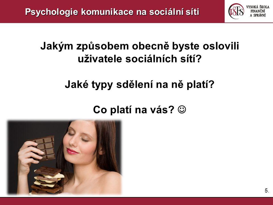 5.5. Psychologie komunikace na sociální síti Jakým způsobem obecně byste oslovili uživatele sociálních sítí? Jaké typy sdělení na ně platí? Co platí n