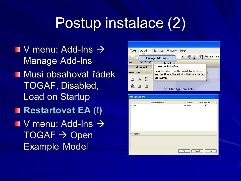 Postup instalace (2) V menu: Add-Ins  Manage Add-Ins Musí obsahovat řádek TOGAF, Disabled, Load on Startup Restartovat EA (!) V menu: Add-Ins  TOGAF
