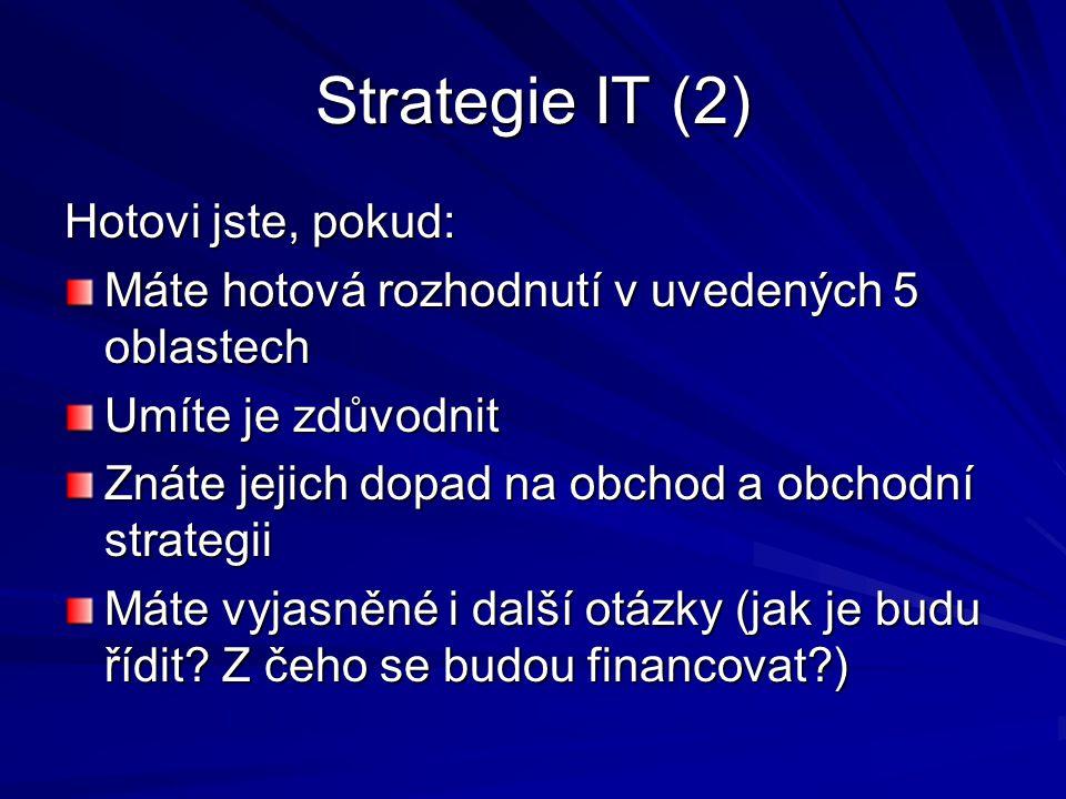 Strategie IT (2) Hotovi jste, pokud: Máte hotová rozhodnutí v uvedených 5 oblastech Umíte je zdůvodnit Znáte jejich dopad na obchod a obchodní strateg