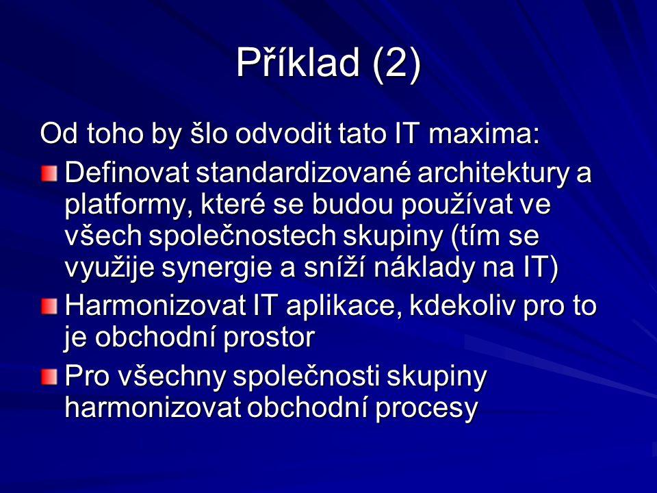 Příklad (2) Od toho by šlo odvodit tato IT maxima: Definovat standardizované architektury a platformy, které se budou používat ve všech společnostech