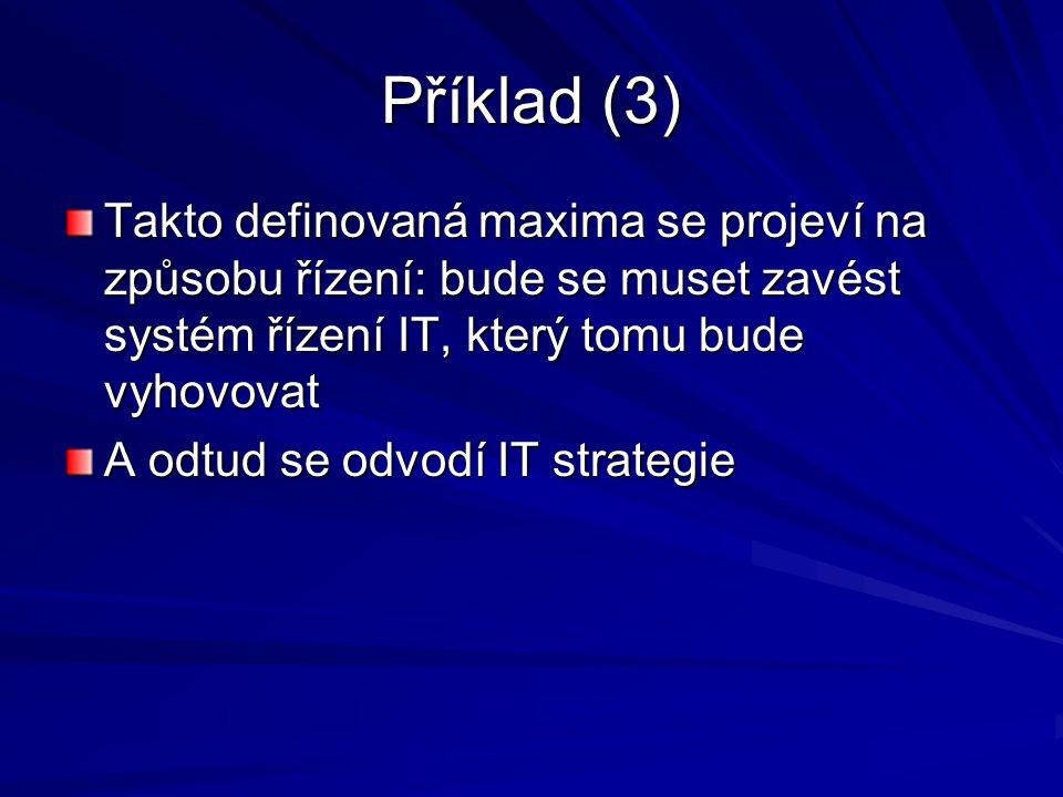 Příklad (3) Takto definovaná maxima se projeví na způsobu řízení: bude se muset zavést systém řízení IT, který tomu bude vyhovovat A odtud se odvodí I