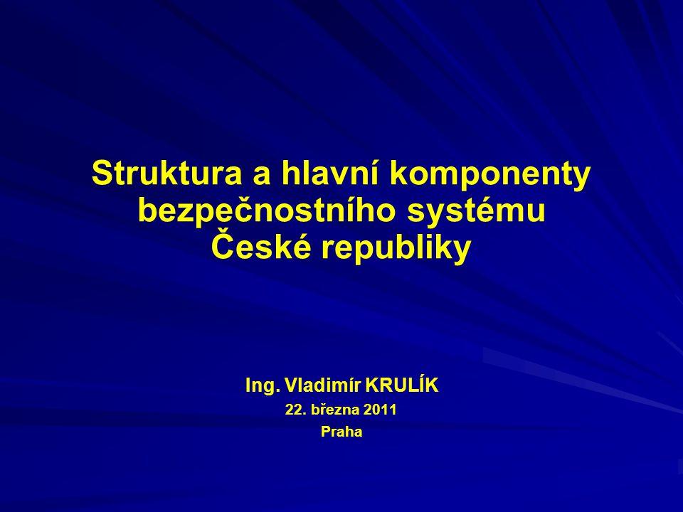 Struktura a hlavní komponenty bezpečnostního systému České republiky Ing. Vladimír KRULÍK 22. března 2011 Praha