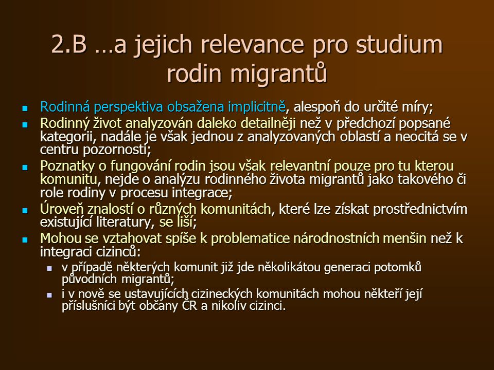 2.B …a jejich relevance pro studium rodin migrantů Rodinná perspektiva obsažena implicitně, alespoň do určité míry; Rodinná perspektiva obsažena implicitně, alespoň do určité míry; Rodinný život analyzován daleko detailněji než v předchozí popsané kategorii, nadále je však jednou z analyzovaných oblastí a neocitá se v centru pozornosti; Rodinný život analyzován daleko detailněji než v předchozí popsané kategorii, nadále je však jednou z analyzovaných oblastí a neocitá se v centru pozornosti; Poznatky o fungování rodin jsou však relevantní pouze pro tu kterou komunitu, nejde o analýzu rodinného života migrantů jako takového či role rodiny v procesu integrace; Poznatky o fungování rodin jsou však relevantní pouze pro tu kterou komunitu, nejde o analýzu rodinného života migrantů jako takového či role rodiny v procesu integrace; Úroveň znalostí o různých komunitách, které lze získat prostřednictvím existující literatury, se liší; Úroveň znalostí o různých komunitách, které lze získat prostřednictvím existující literatury, se liší; Mohou se vztahovat spíše k problematice národnostních menšin než k integraci cizinců: Mohou se vztahovat spíše k problematice národnostních menšin než k integraci cizinců: v případě některých komunit již jde několikátou generaci potomků původních migrantů; v případě některých komunit již jde několikátou generaci potomků původních migrantů; i v nově se ustavujících cizineckých komunitách mohou někteří její příslušníci být občany ČR a nikoliv cizinci.