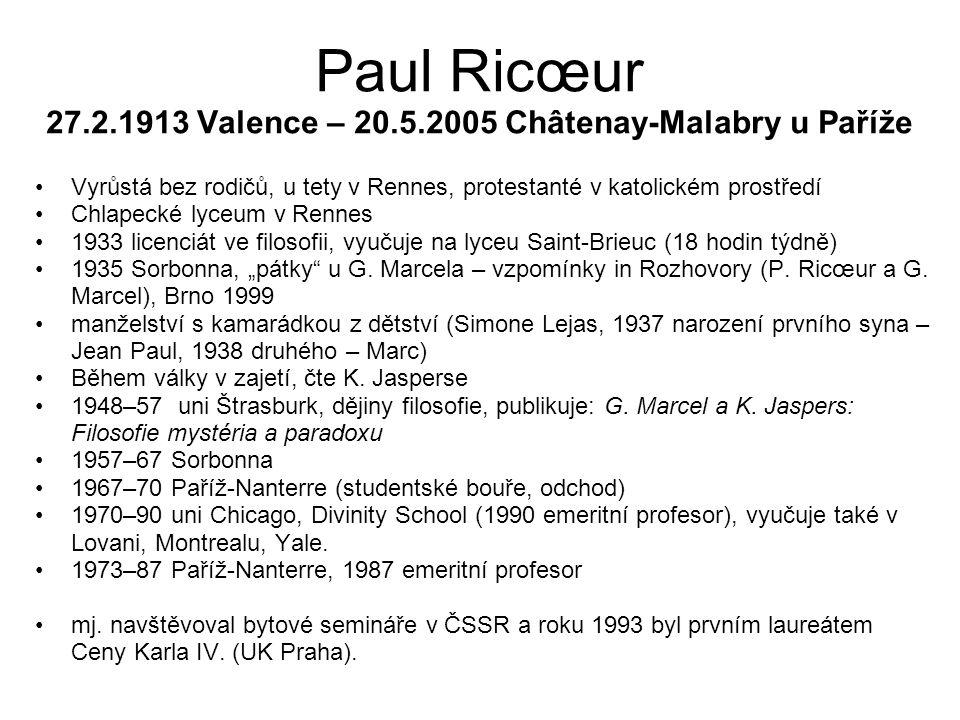"""Paul Ricœur 27.2.1913 Valence – 20.5.2005 Châtenay-Malabry u Paříže Vyrůstá bez rodičů, u tety v Rennes, protestanté v katolickém prostředí Chlapecké lyceum v Rennes 1933 licenciát ve filosofii, vyučuje na lyceu Saint-Brieuc (18 hodin týdně) 1935 Sorbonna, """"pátky u G."""