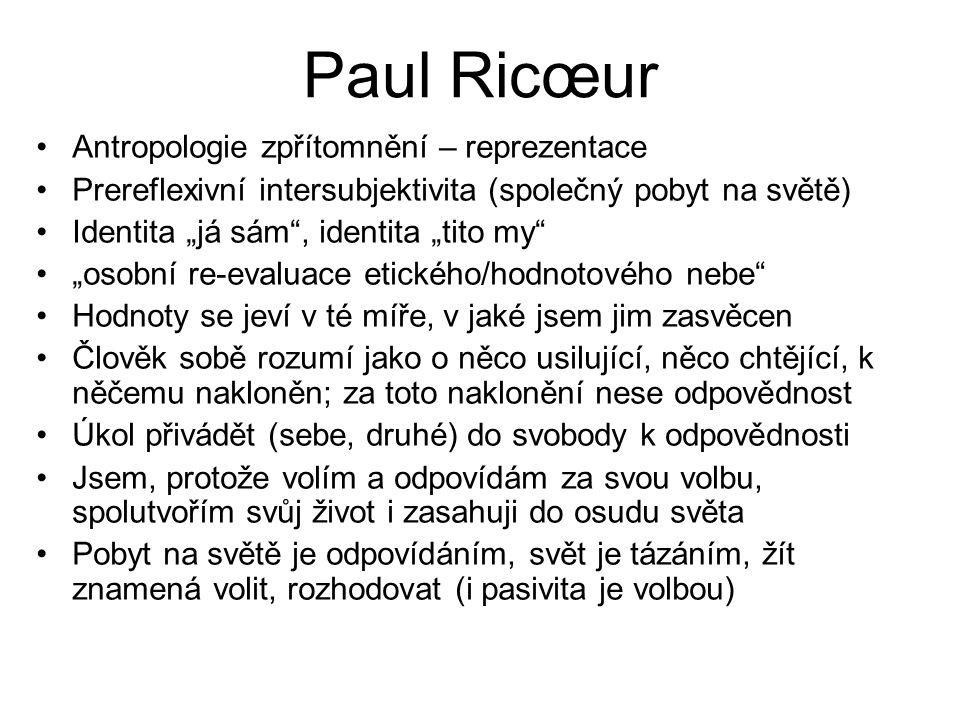 """Paul Ricœur Antropologie zpřítomnění – reprezentace Prereflexivní intersubjektivita (společný pobyt na světě) Identita """"já sám , identita """"tito my """"osobní re-evaluace etického/hodnotového nebe Hodnoty se jeví v té míře, v jaké jsem jim zasvěcen Člověk sobě rozumí jako o něco usilující, něco chtějící, k něčemu nakloněn; za toto naklonění nese odpovědnost Úkol přivádět (sebe, druhé) do svobody k odpovědnosti Jsem, protože volím a odpovídám za svou volbu, spolutvořím svůj život i zasahuji do osudu světa Pobyt na světě je odpovídáním, svět je tázáním, žít znamená volit, rozhodovat (i pasivita je volbou)"""