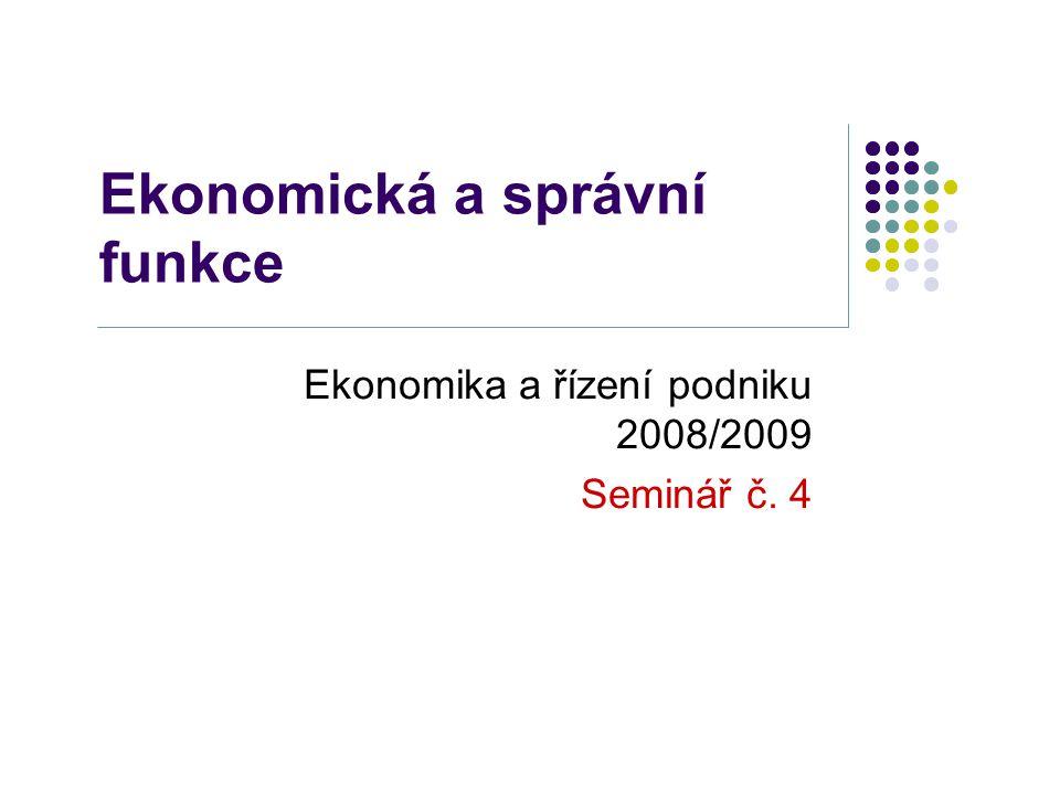 Ekonomická a správní funkce Ekonomika a řízení podniku 2008/2009 Seminář č. 4