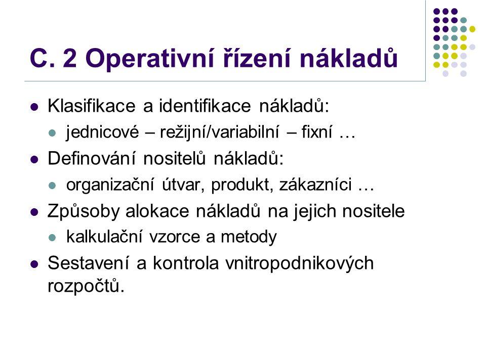 C. 2 Operativní řízení nákladů Klasifikace a identifikace nákladů: jednicové – režijní/variabilní – fixní … Definování nositelů nákladů: organizační ú