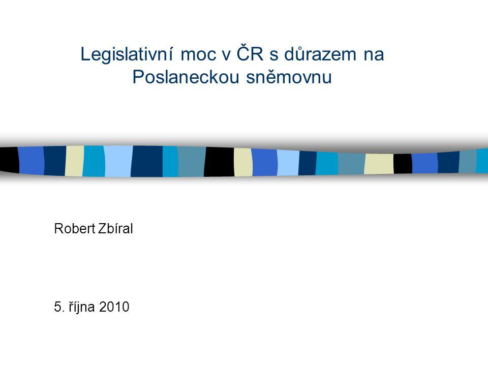 Legislativní moc v ČR s důrazem na Poslaneckou sněmovnu Robert Zbíral 5. října 2010
