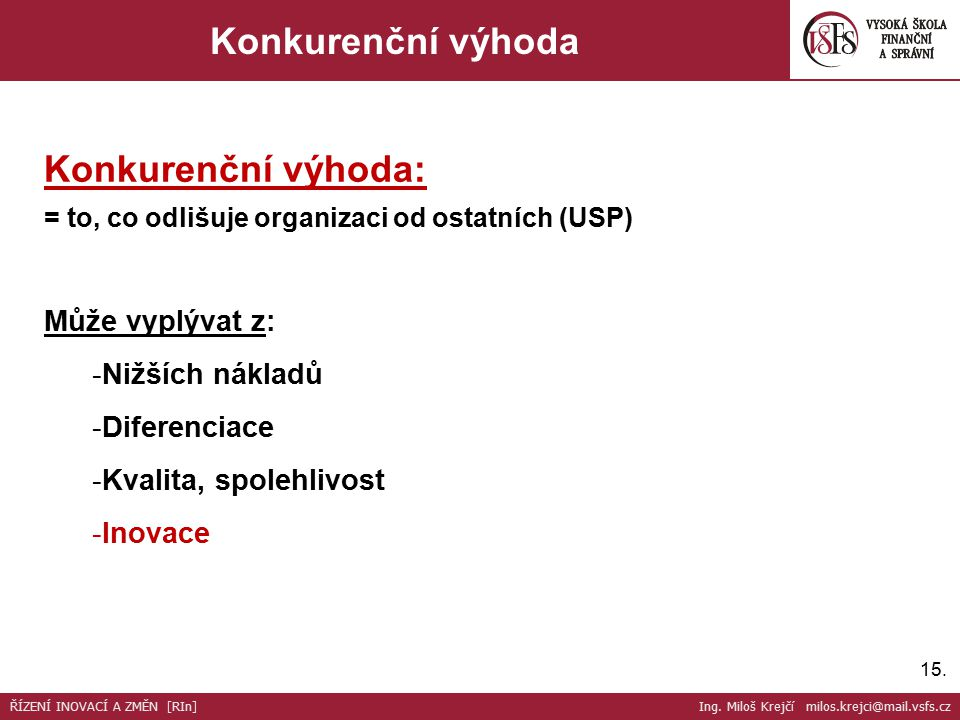 15. Konkurenční výhoda Konkurenční výhoda: = to, co odlišuje organizaci od ostatních (USP) Může vyplývat z: -Nižších nákladů -Diferenciace -Kvalita, s