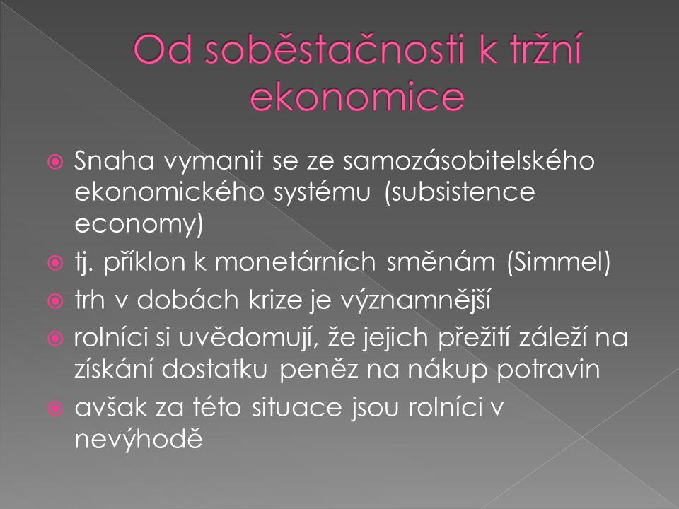  Snaha vymanit se ze samozásobitelského ekonomického systému (subsistence economy)  tj. příklon k monetárních směnám (Simmel)  trh v dobách krize j