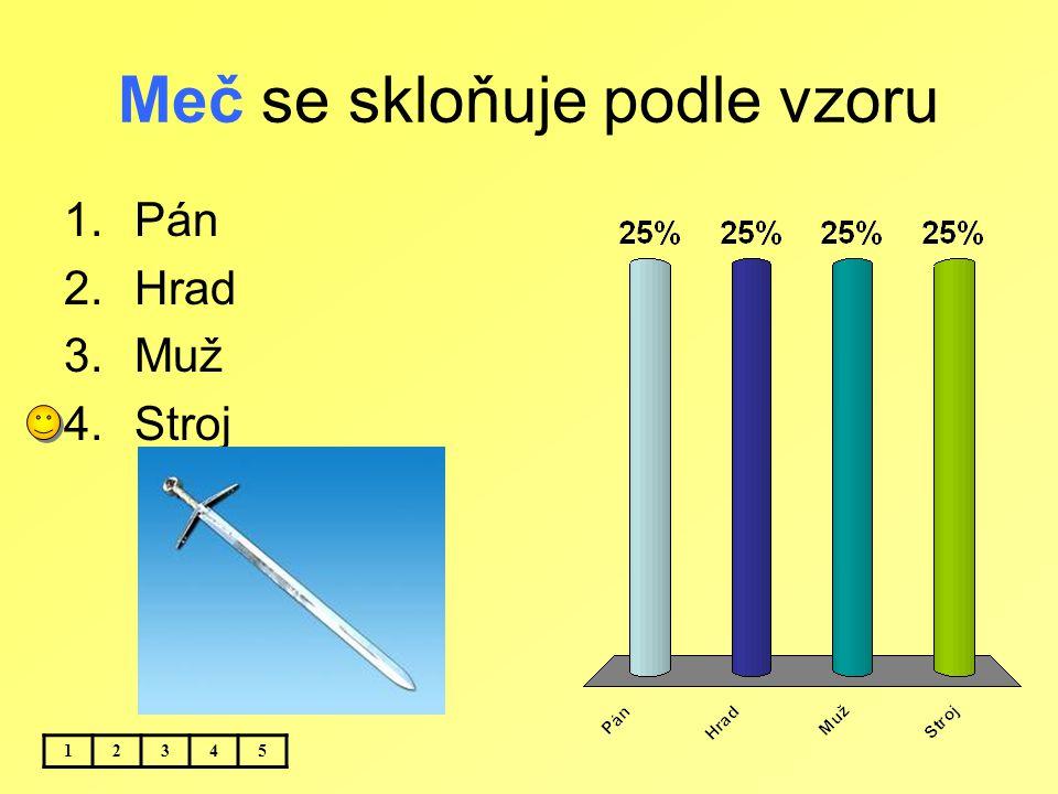 Meč se skloňuje podle vzoru 12345 1.Pán 2.Hrad 3.Muž 4.Stroj
