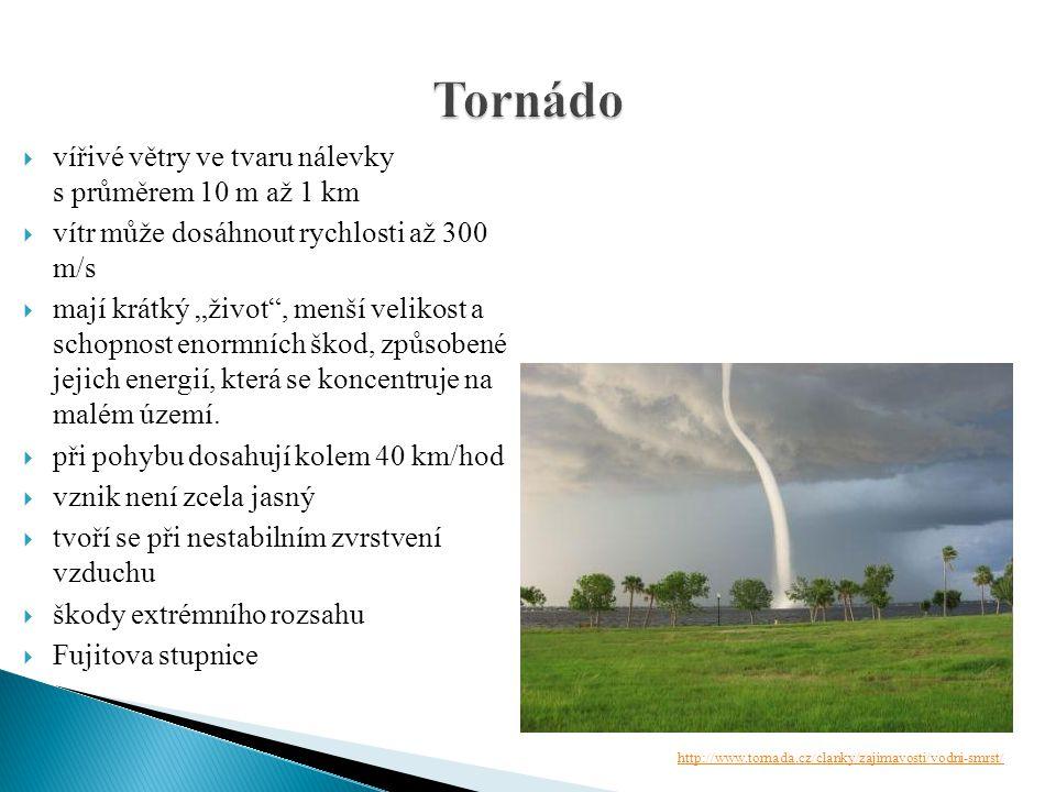 """ vířivé větry ve tvaru nálevky s průměrem 10 m až 1 km  vítr může dosáhnout rychlosti až 300 m/s  mají krátký """"život"""", menší velikost a schopnost e"""